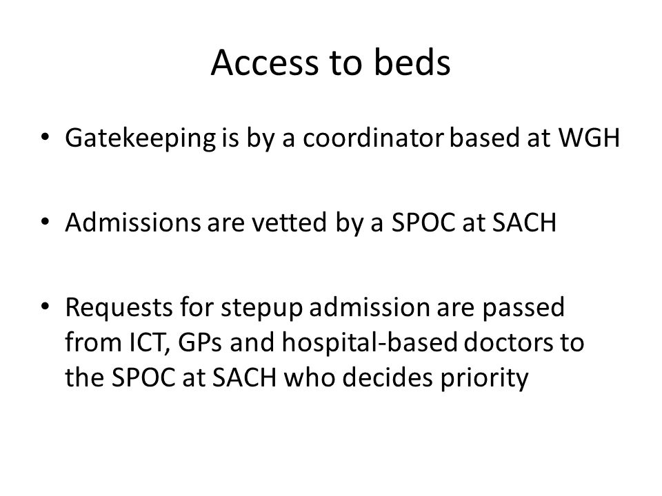 Access to beds Gatekeeping is by a coordinator based at WGH Admissions are vetted by a SPOC at SACH Requests for stepup admission are passed from ICT,
