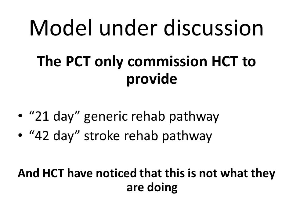 "Model under discussion The PCT only commission HCT to provide ""21 day"" generic rehab pathway ""42 day"" stroke rehab pathway And HCT have noticed that t"