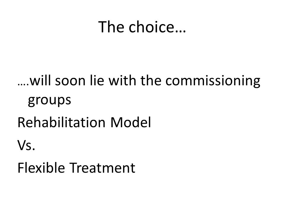 The choice… …. will soon lie with the commissioning groups Rehabilitation Model Vs. Flexible Treatment