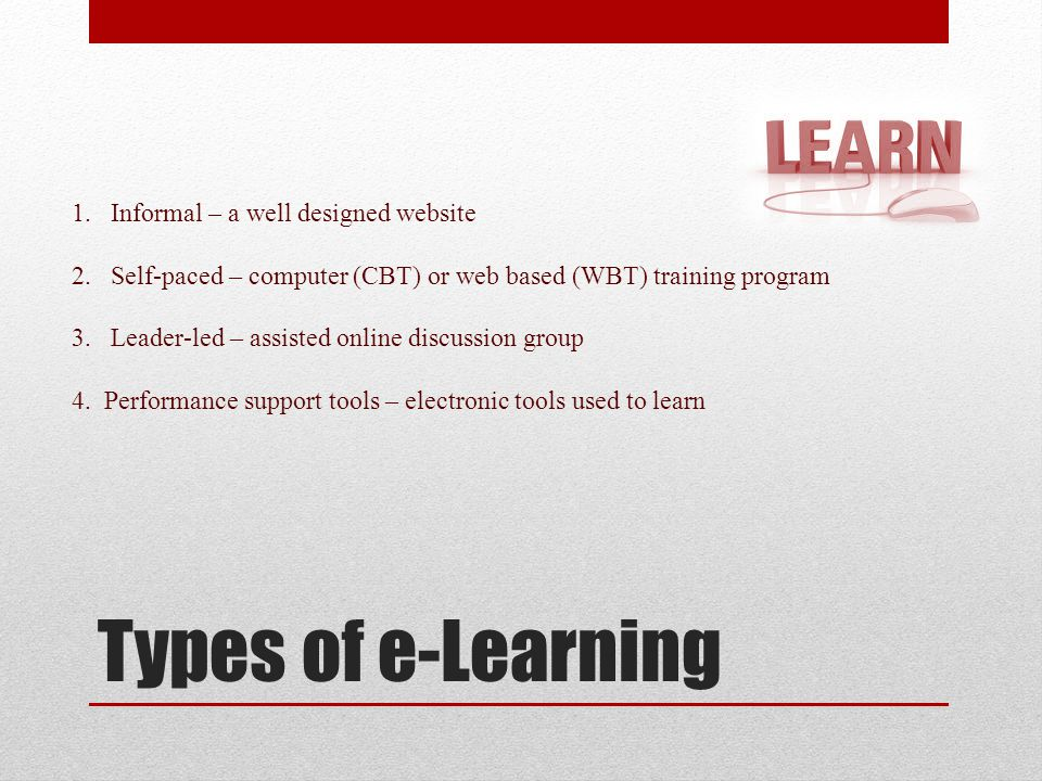 Types of e-Learning - Informal Learner accesses web site Internet provides access to information when needed Learn by reading and discussing material Online discussion groups are additional resource Push vs Pull teaching styles Great for independent learners who prefer to learn by reading.