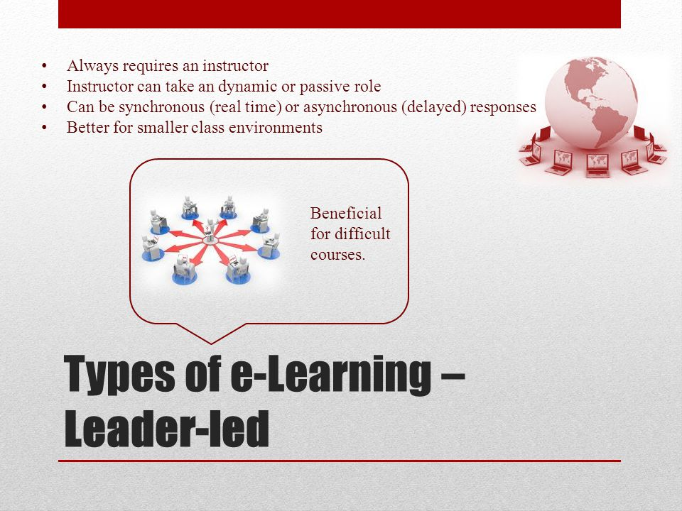 Types of e-Learning – Leader-led Always requires an instructor Instructor can take an dynamic or passive role Can be synchronous (real time) or asynchronous (delayed) responses Better for smaller class environments Beneficial for difficult courses.