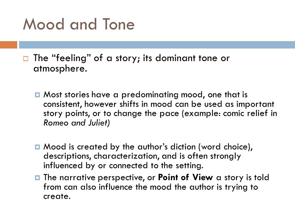 "Mood and Tone  The ""feeling"" of a story; its dominant tone or atmosphere.  Most stories have a predominating mood, one that is consistent, however s"