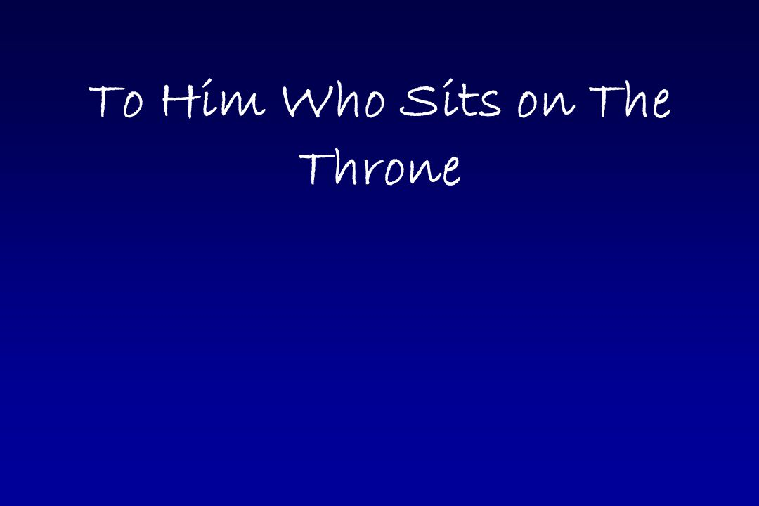 To Him who sits on the throne and unto the Lamb To Him who sits on the throne and unto the Lamb Be blessing and glory and honor and power forever Be blessing and glory and honor and power forever