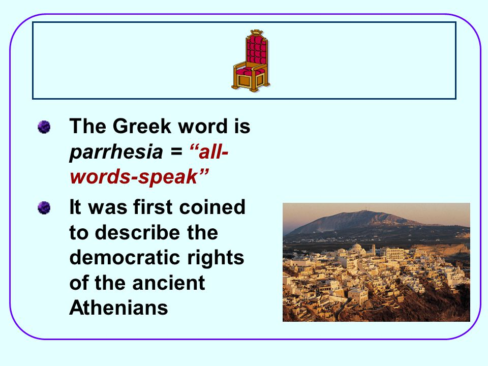 The Greek word is parrhesia = all- words-speak It was first coined to describe the democratic rights of the ancient Athenians
