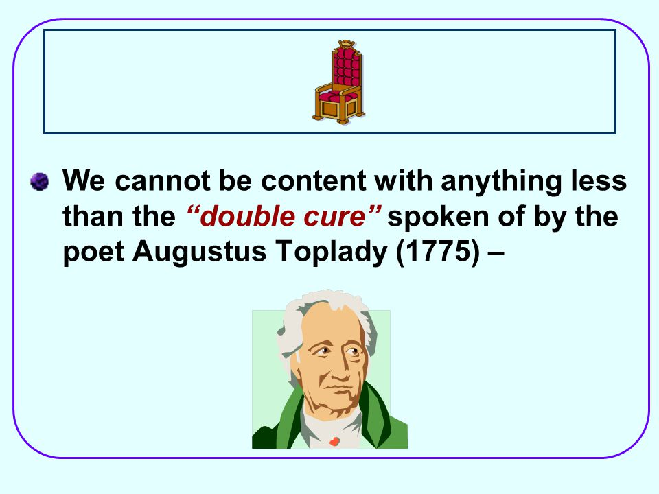 We cannot be content with anything less than the double cure spoken of by the poet Augustus Toplady (1775) –