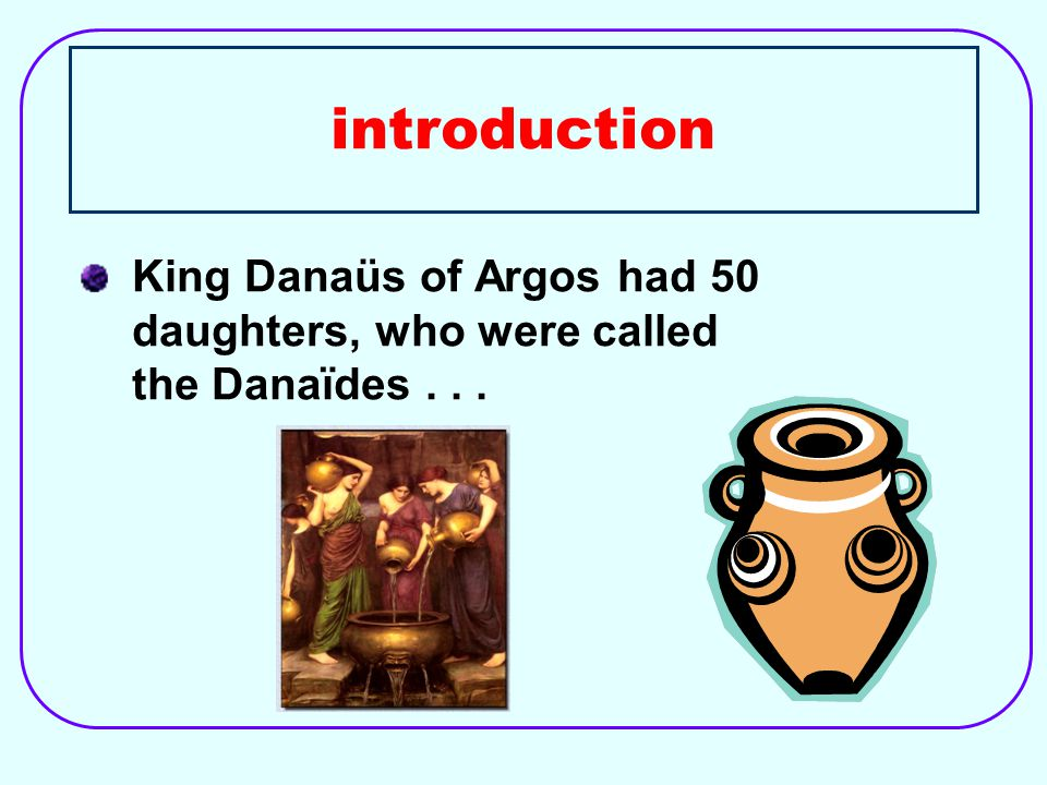 introduction King Danaüs of Argos had 50 daughters, who were called the Danaïdes...