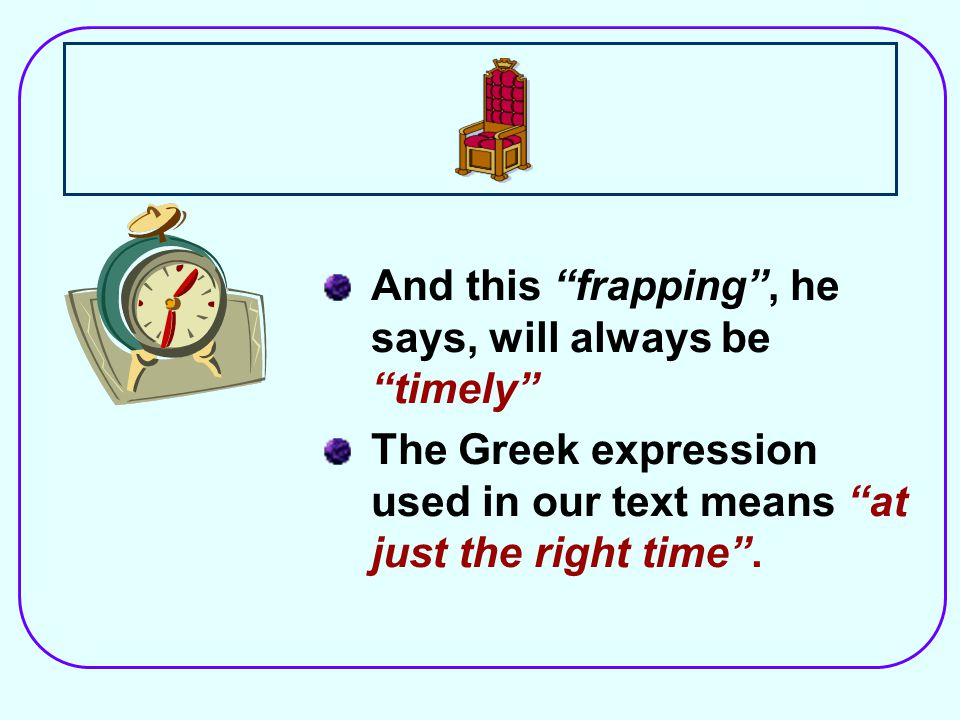 And this frapping , he says, will always be timely The Greek expression used in our text means at just the right time .
