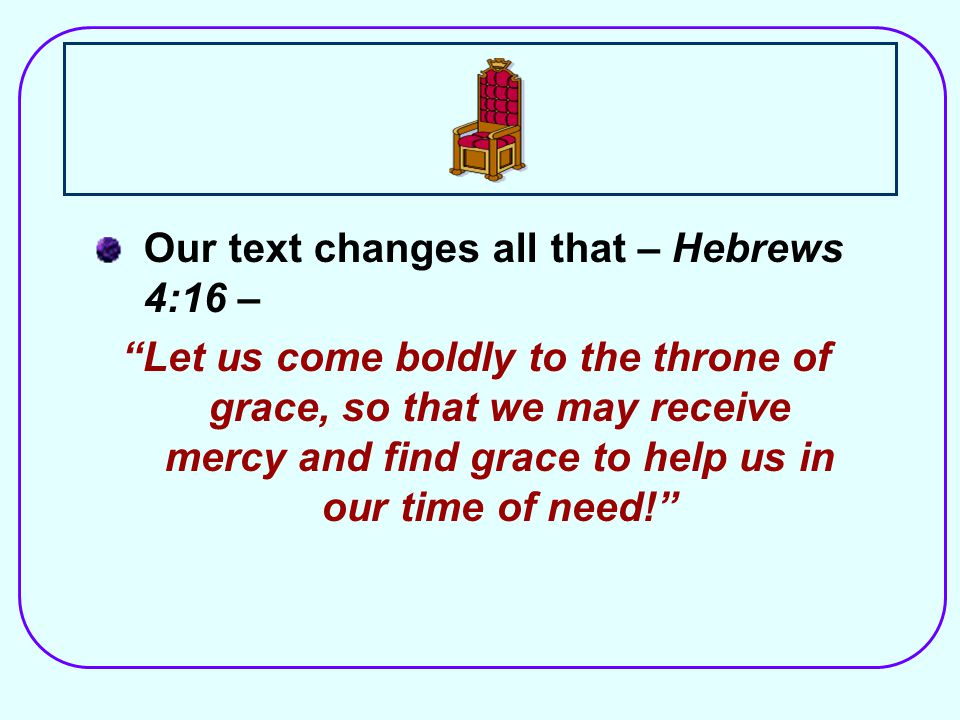 Our text changes all that – Hebrews 4:16 – Let us come boldly to the throne of grace, so that we may receive mercy and find grace to help us in our time of need!