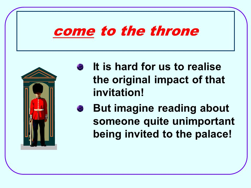 come to the throne It is hard for us to realise the original impact of that invitation.