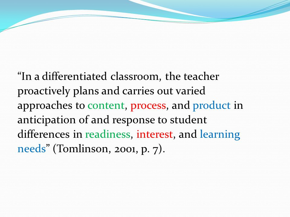 In a differentiated classroom, the teacher proactively plans and carries out varied approaches to content, process, and product in anticipation of and response to student differences in readiness, interest, and learning needs (Tomlinson, 2001, p.