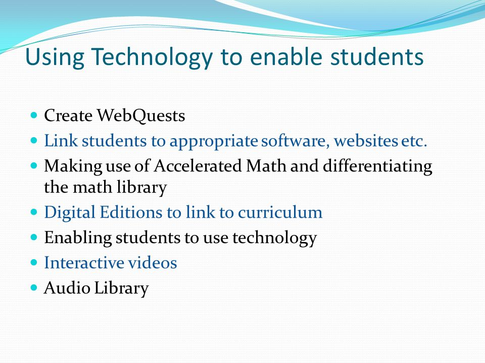 Using Technology to enable students Create WebQuests Link students to appropriate software, websites etc.