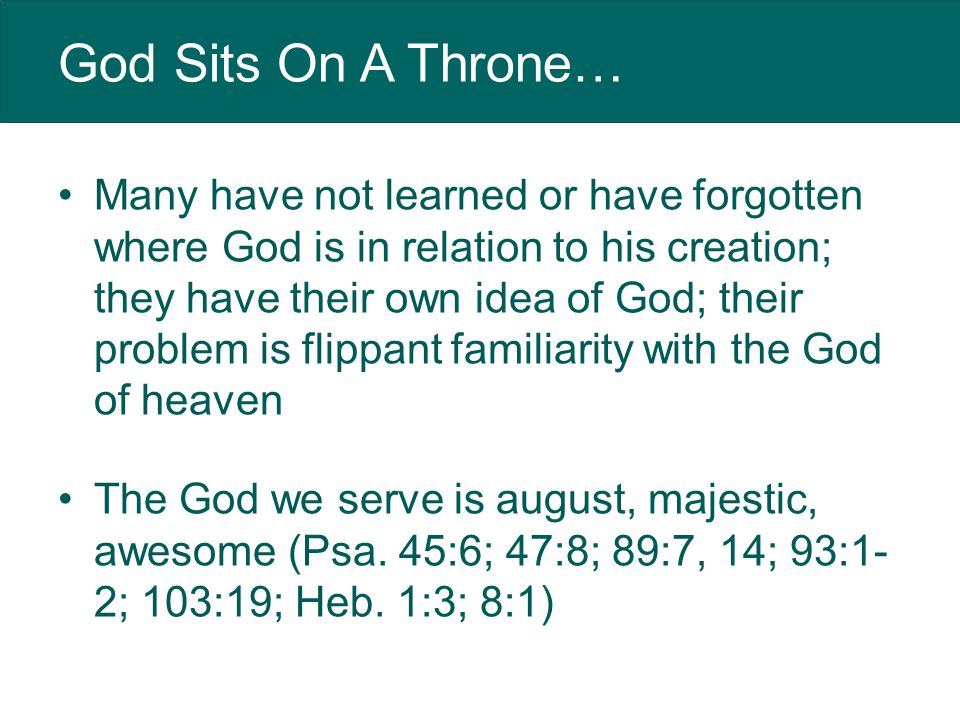 God Sits On A Throne… Many have not learned or have forgotten where God is in relation to his creation; they have their own idea of God; their problem is flippant familiarity with the God of heaven The God we serve is august, majestic, awesome (Psa.