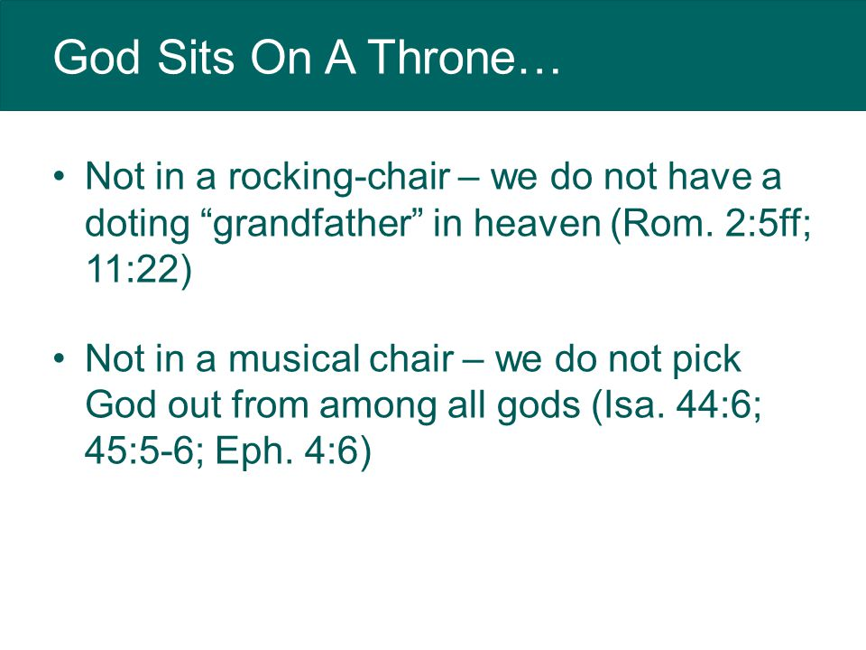 God Sits On A Throne… Not in a rocking-chair – we do not have a doting grandfather in heaven (Rom.