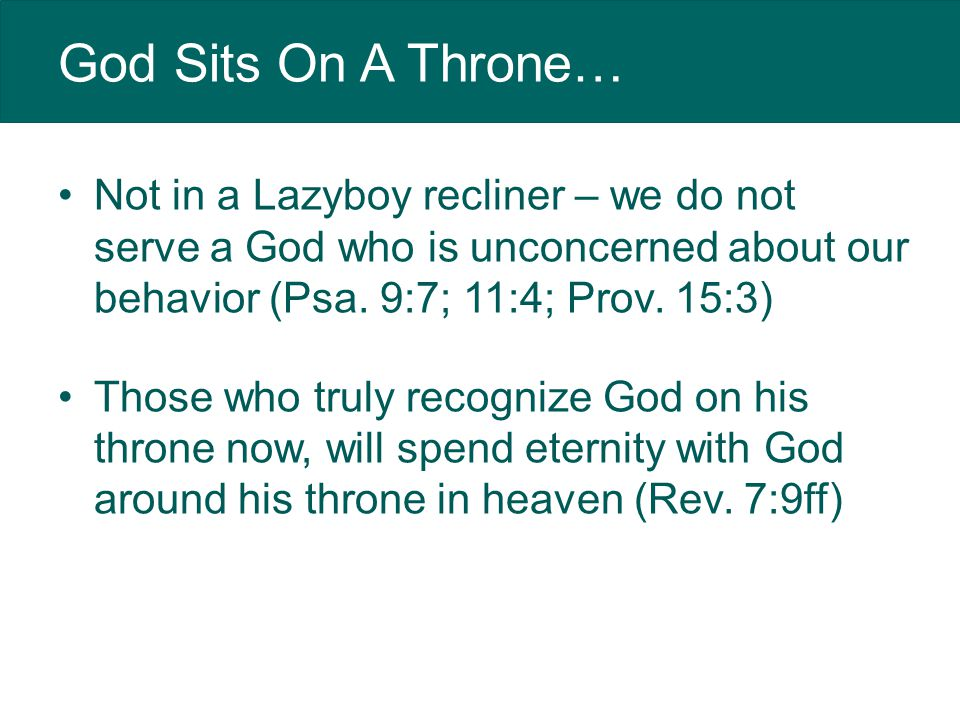 God Sits On A Throne… Not in a Lazyboy recliner – we do not serve a God who is unconcerned about our behavior (Psa.