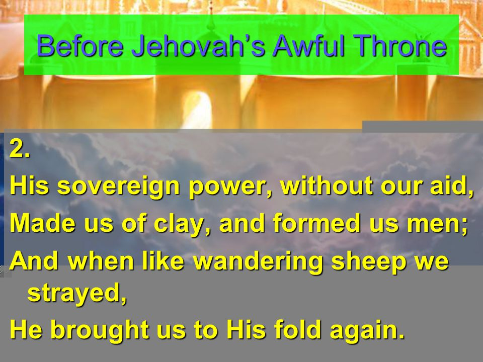 2. His sovereign power, without our aid, Made us of clay, and formed us men; And when like wandering sheep we strayed, He brought us to His fold again