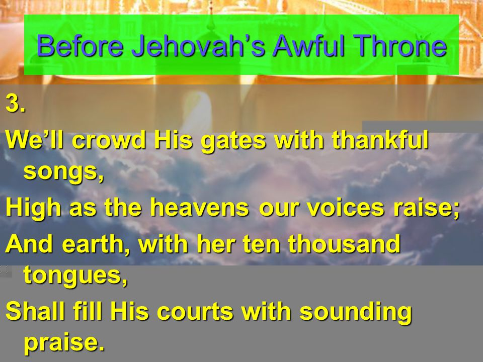 3. We'll crowd His gates with thankful songs, High as the heavens our voices raise; And earth, with her ten thousand tongues, Shall fill His courts wi