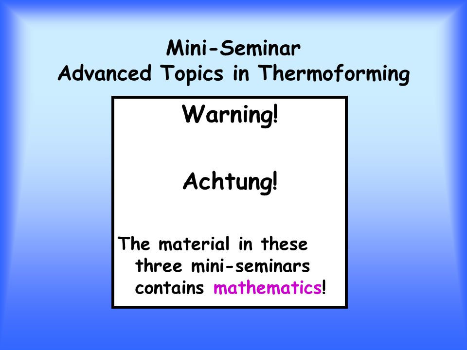 Mini-Seminar Advanced Topics in Thermoforming Warning! Achtung! The material in these three mini-seminars contains mathematics!