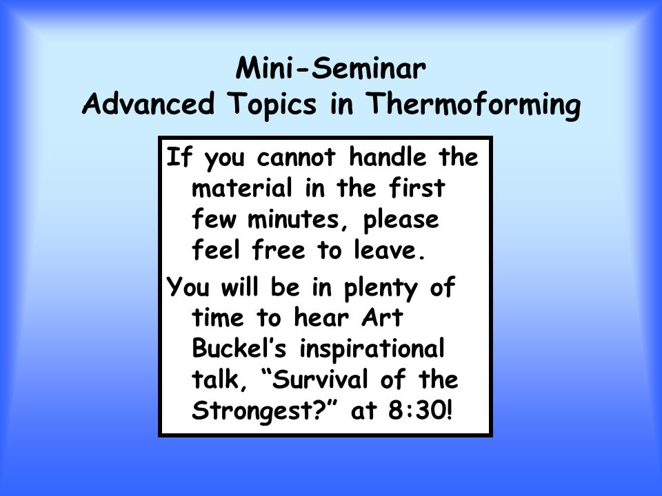 Mini-Seminar Advanced Topics in Thermoforming If you cannot handle the material in the first few minutes, please feel free to leave. You will be in pl