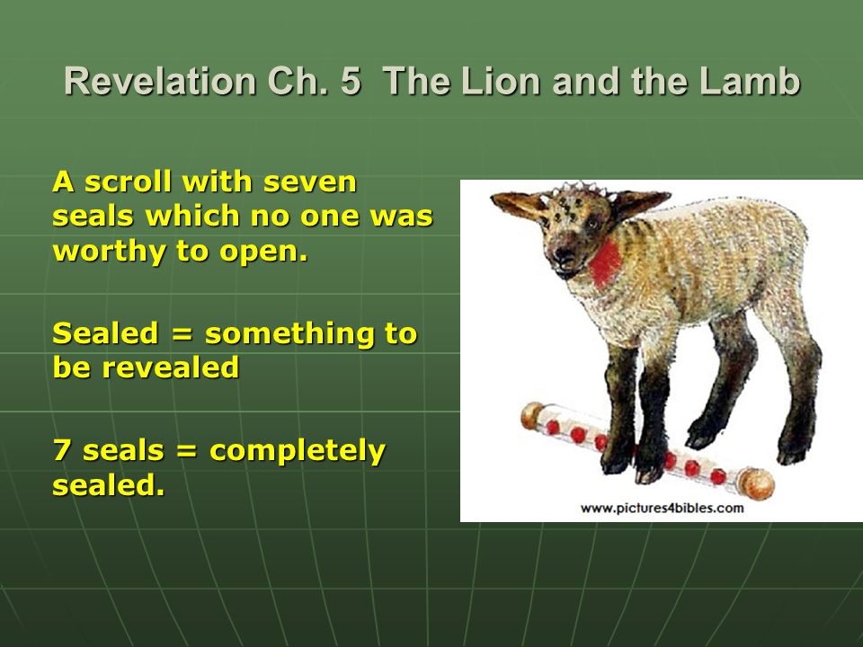 Revelation Ch. 5 The Lion and the Lamb A scroll with seven seals which no one was worthy to open.