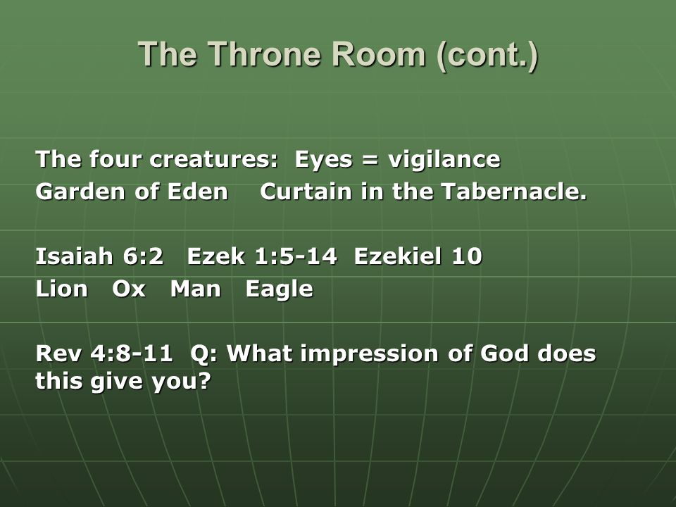 The Throne Room (cont.) The four creatures: Eyes = vigilance Garden of Eden Curtain in the Tabernacle.