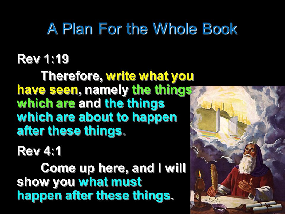 A Plan For the Whole Book Rev 1:19 Therefore, write what you have seen, namely the things which are and the things which are about to happen after these things.