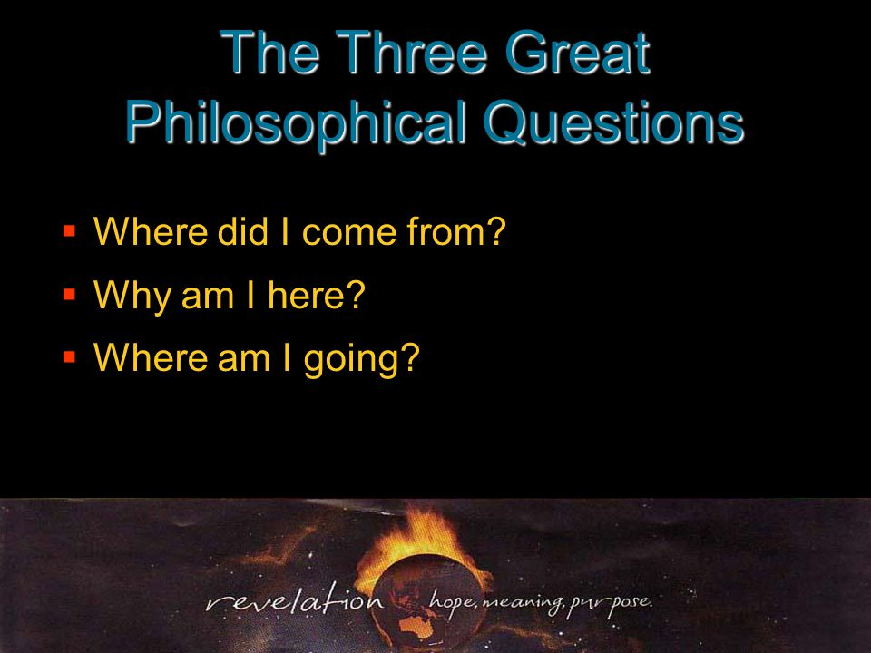 The Three Great Philosophical Questions  Where did I come from.
