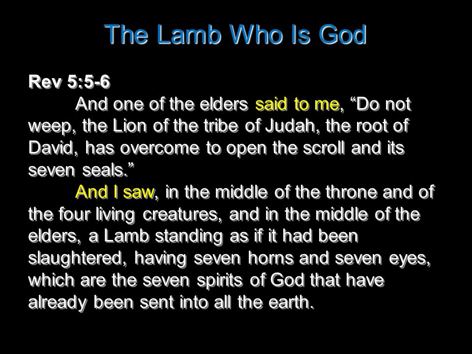 The Lamb Who Is God Rev 5:5-6 And one of the elders said to me, Do not weep, the Lion of the tribe of Judah, the root of David, has overcome to open the scroll and its seven seals. And I saw, in the middle of the throne and of the four living creatures, and in the middle of the elders, a Lamb standing as if it had been slaughtered, having seven horns and seven eyes, which are the seven spirits of God that have already been sent into all the earth.