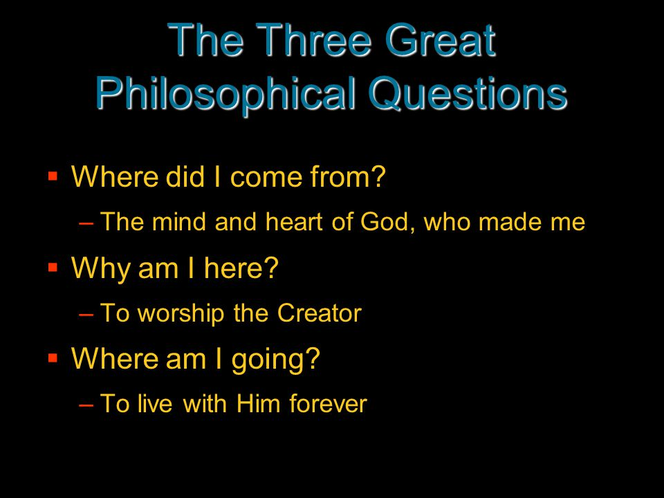The Three Great Philosophical Questions  Where did I come from? –The mind and heart of God, who made me  Why am I here? –To worship the Creator  Wh