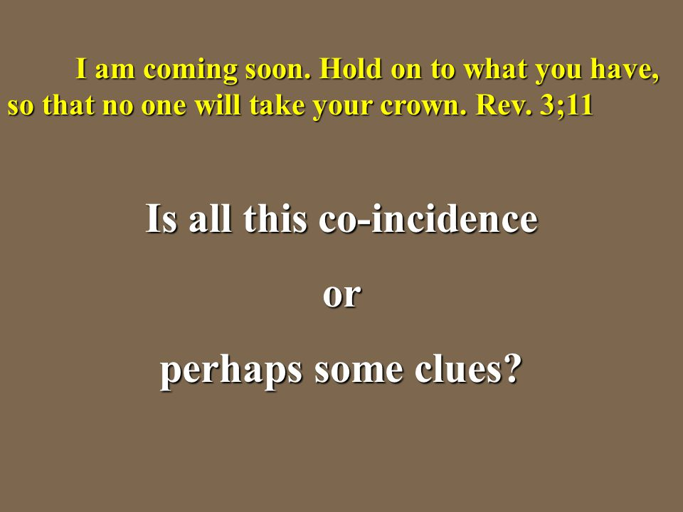 I am coming soon. Hold on to what you have, so that no one will take your crown. Rev. 3;11 Is all this co-incidence or perhaps some clues?