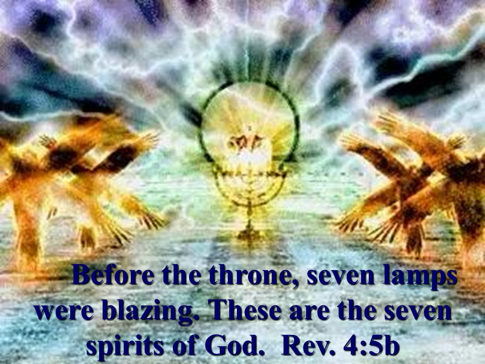 Before the throne, seven lamps were blazing. These are the seven spirits of God. Rev. 4:5b Before the throne, seven lamps were blazing. These are the