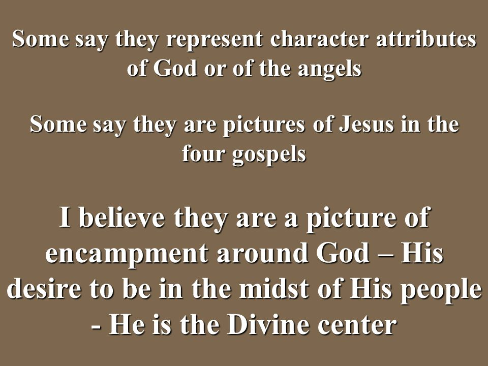 Some say they represent character attributes of God or of the angels Some say they are pictures of Jesus in the four gospels I believe they are a pict