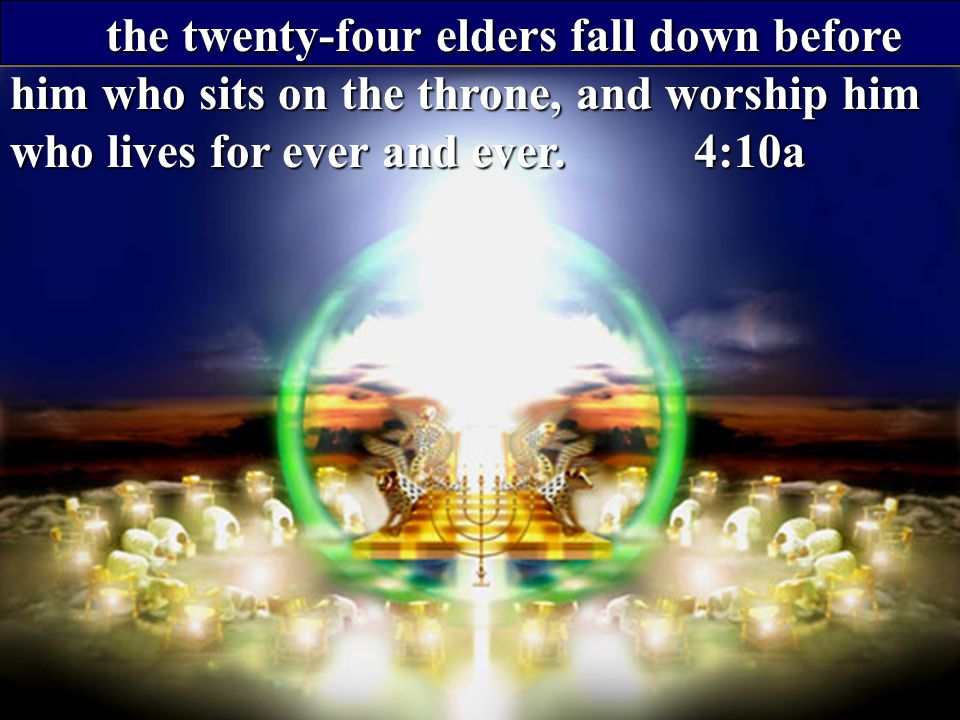 the twenty-four elders fall down before him who sits on the throne, and worship him who lives for ever and ever. 4:10a the twenty-four elders fall dow