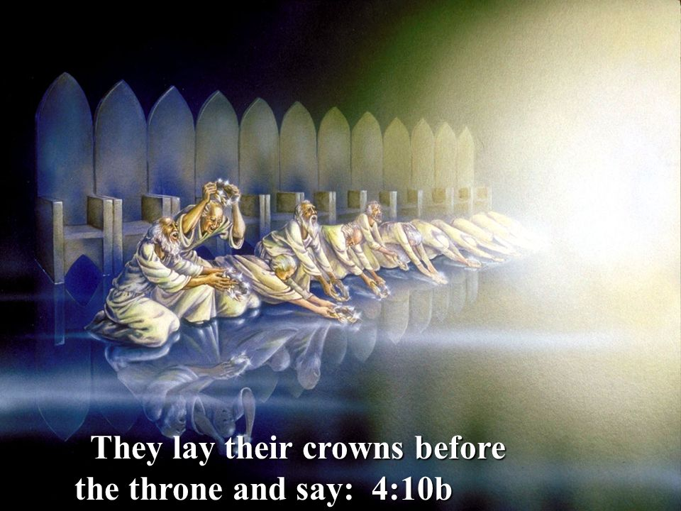 They lay their crowns before the throne and say: 4:10b