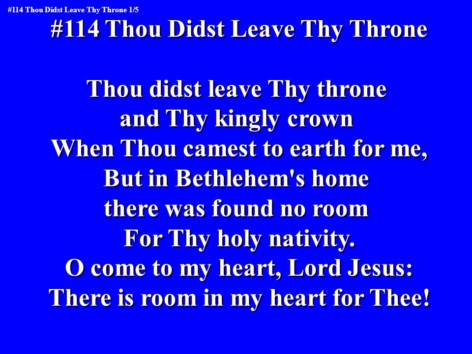 #114 Thou Didst Leave Thy Throne Thou didst leave Thy throne and Thy kingly crown When Thou camest to earth for me, But in Bethlehem s home there was found no room For Thy holy nativity.