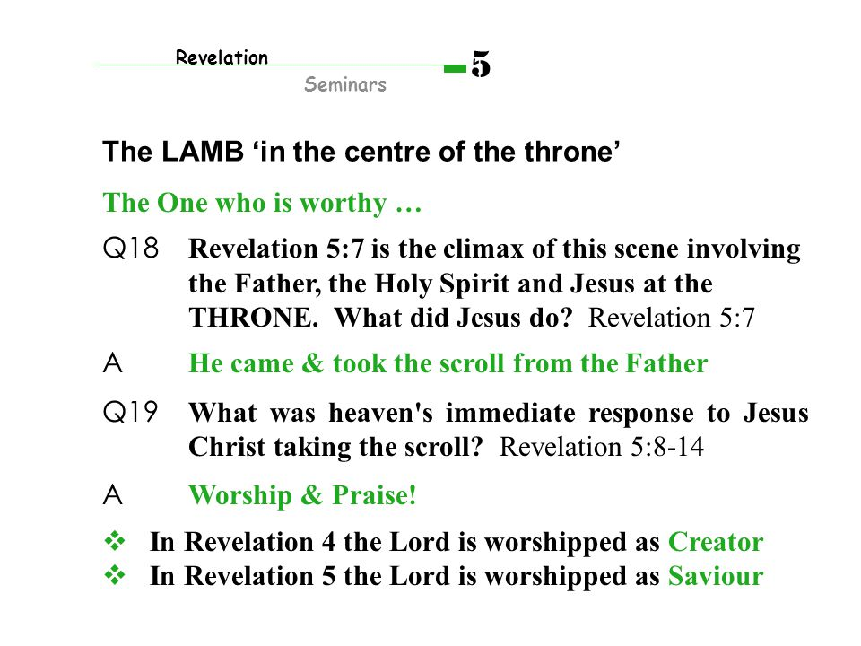 The One who is worthy … Q18 Revelation 5:7 is the climax of this scene involving the Father, the Holy Spirit and Jesus at the THRONE. What did Jesus d