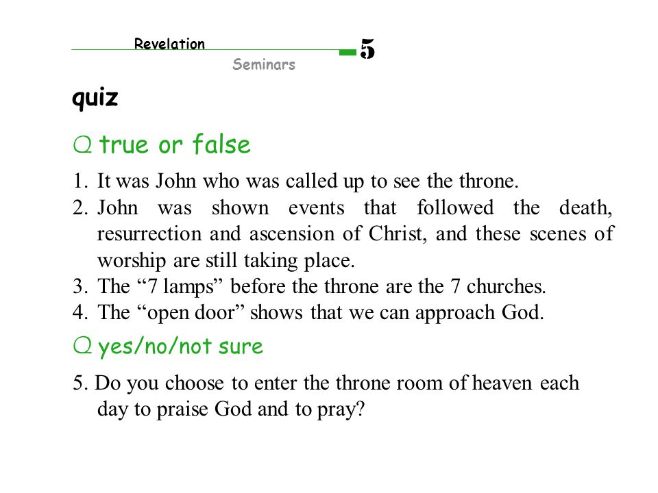 Q true or false 1.It was John who was called up to see the throne. 2.John was shown events that followed the death, resurrection and ascension of Chri