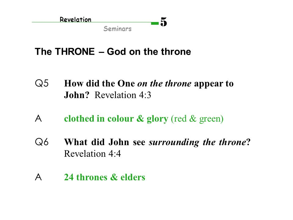 Q5 How did the One on the throne appear to John? Revelation 4:3 A clothed in colour & glory (red & green) Q6 What did John see surrounding the throne?