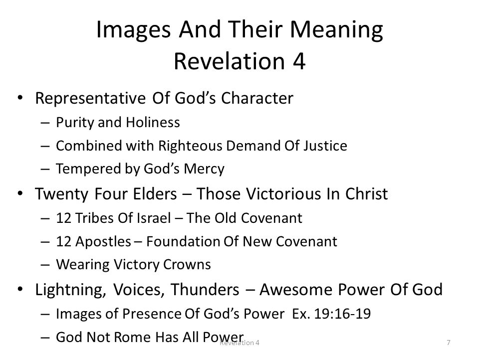 Images And Their Meaning Revelation 4 Representative Of God's Character – Purity and Holiness – Combined with Righteous Demand Of Justice – Tempered by God's Mercy Twenty Four Elders – Those Victorious In Christ – 12 Tribes Of Israel – The Old Covenant – 12 Apostles – Foundation Of New Covenant – Wearing Victory Crowns Lightning, Voices, Thunders – Awesome Power Of God – Images of Presence Of God's Power Ex.