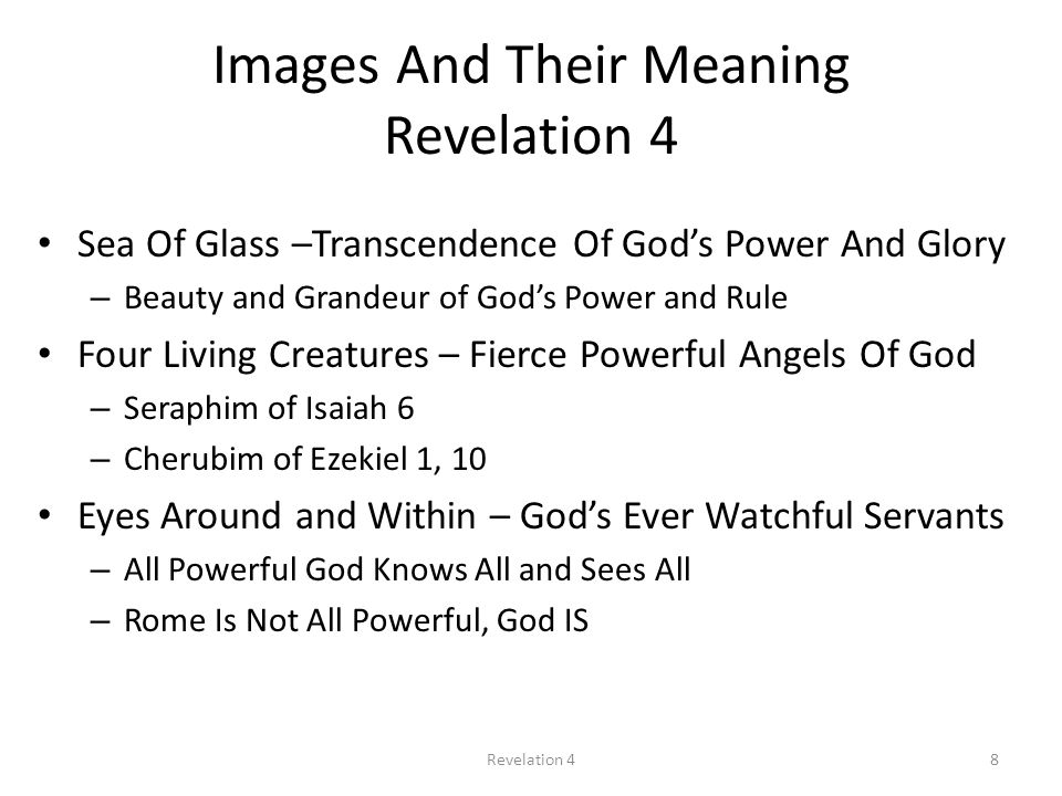 Images And Their Meaning Revelation 4 Sea Of Glass –Transcendence Of God's Power And Glory – Beauty and Grandeur of God's Power and Rule Four Living Creatures – Fierce Powerful Angels Of God – Seraphim of Isaiah 6 – Cherubim of Ezekiel 1, 10 Eyes Around and Within – God's Ever Watchful Servants – All Powerful God Knows All and Sees All – Rome Is Not All Powerful, God IS 8Revelation 4