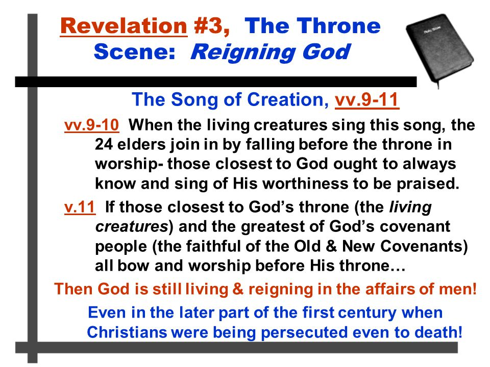 Revelation #3, The Throne Scene: Reigning God The Song of Creation, vv.9-11 vv.9-10 When the living creatures sing this song, the 24 elders join in by