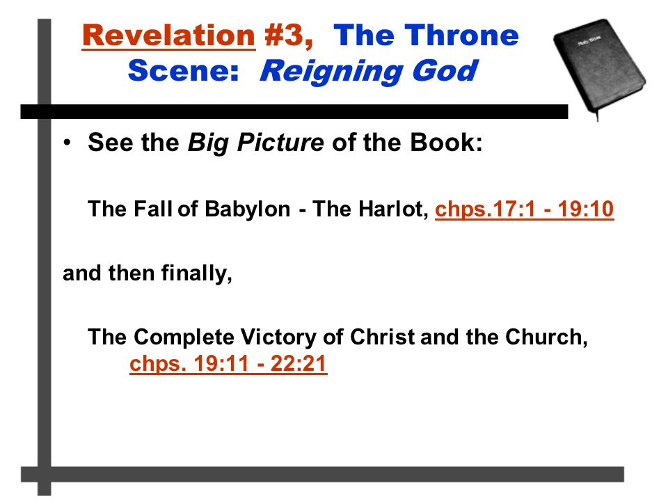 Revelation #3, The Throne Scene: Reigning God See the Big Picture of the Book: The Fall of Babylon - The Harlot, chps.17:1 - 19:10 and then finally, T