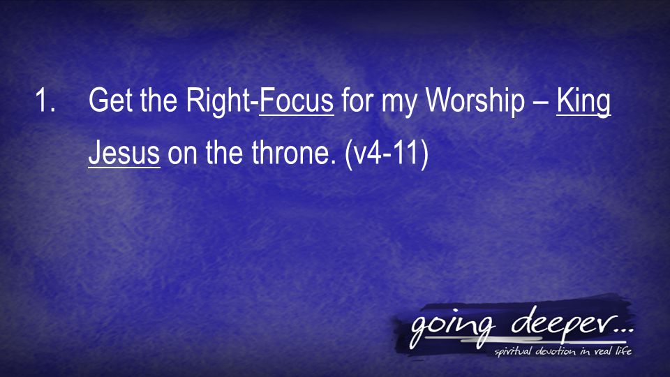 1.Get the Right-Focus for my Worship – King Jesus on the throne. (v4-11)