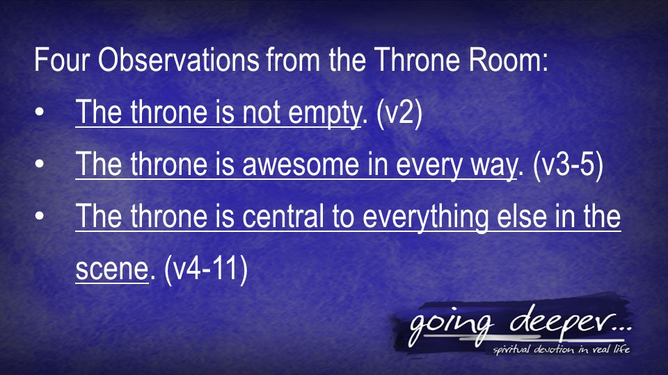Four Observations from the Throne Room: The throne is not empty. (v2) The throne is awesome in every way. (v3-5) The throne is central to everything e