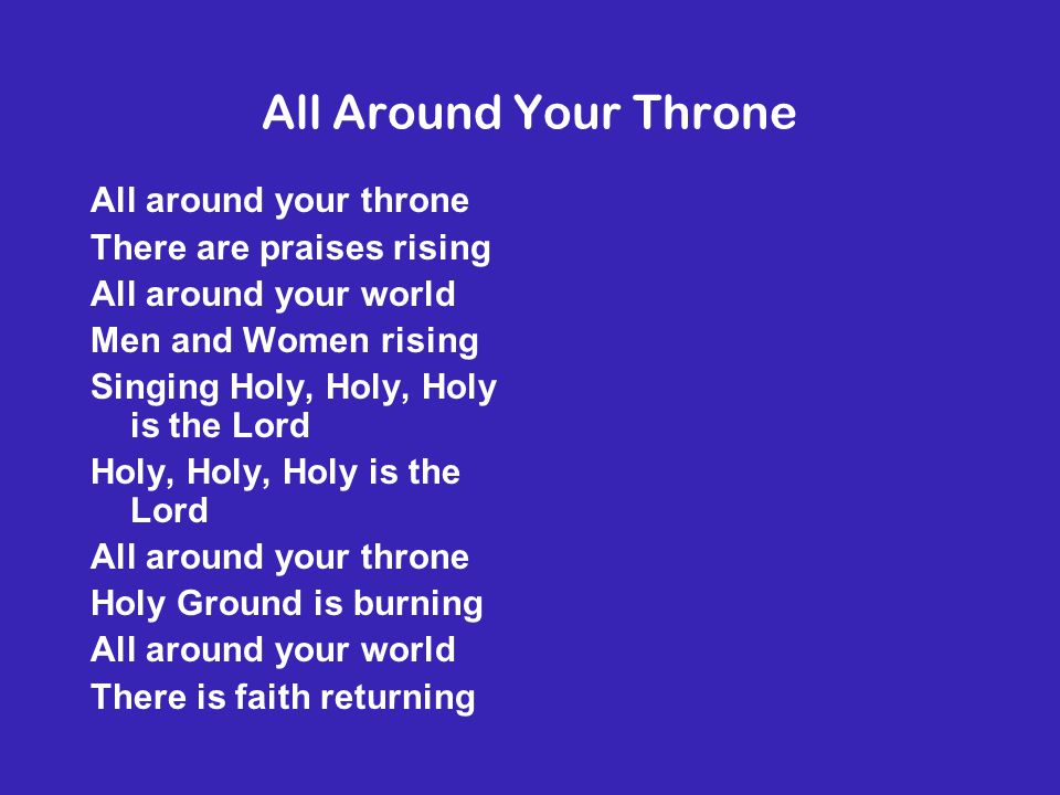All Around Your Throne All around your throne There are praises rising All around your world Men and Women rising Singing Holy, Holy, Holy is the Lord Holy, Holy, Holy is the Lord All around your throne Holy Ground is burning All around your world There is faith returning