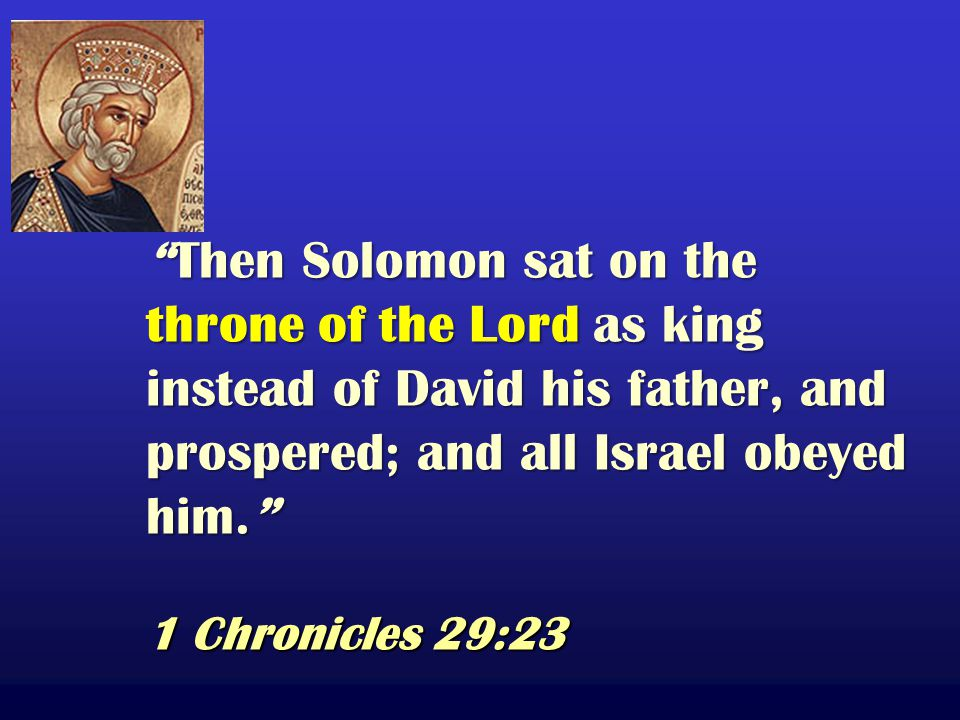 Then Solomon sat on the throne of the Lord as king instead of David his father, and prospered; and all Israel obeyed him. 1 Chronicles 29:23