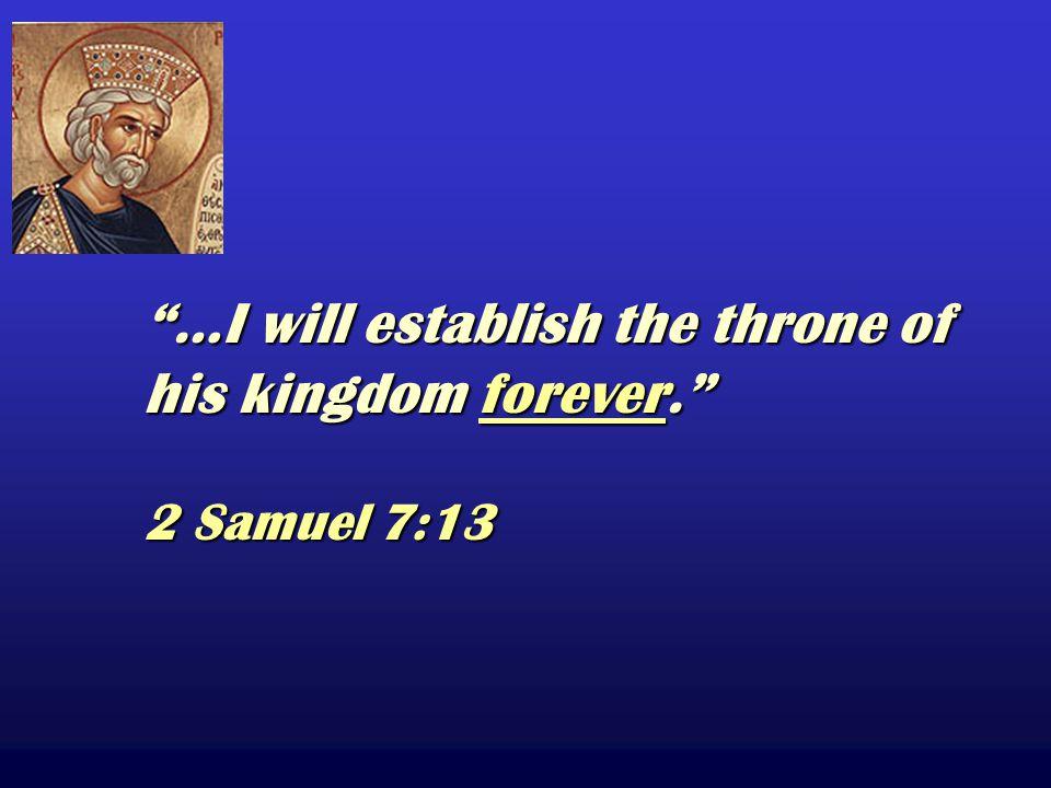 …I will establish the throne of his kingdom forever. 2 Samuel 7:13 …I will establish the throne of his kingdom forever. 2 Samuel 7:13