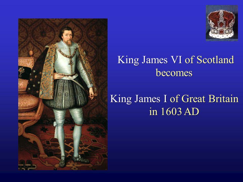 King James VI of Scotland becomes King James I of Great Britain in 1603 AD King James VI of Scotland becomes King James I of Great Britain in 1603 AD