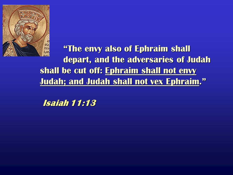 The envy also of Ephraim shall depart, and the adversaries of Judah shall be cut off: Ephraim shall not envy Judah; and Judah shall not vex Ephraim. Isaiah 11:13