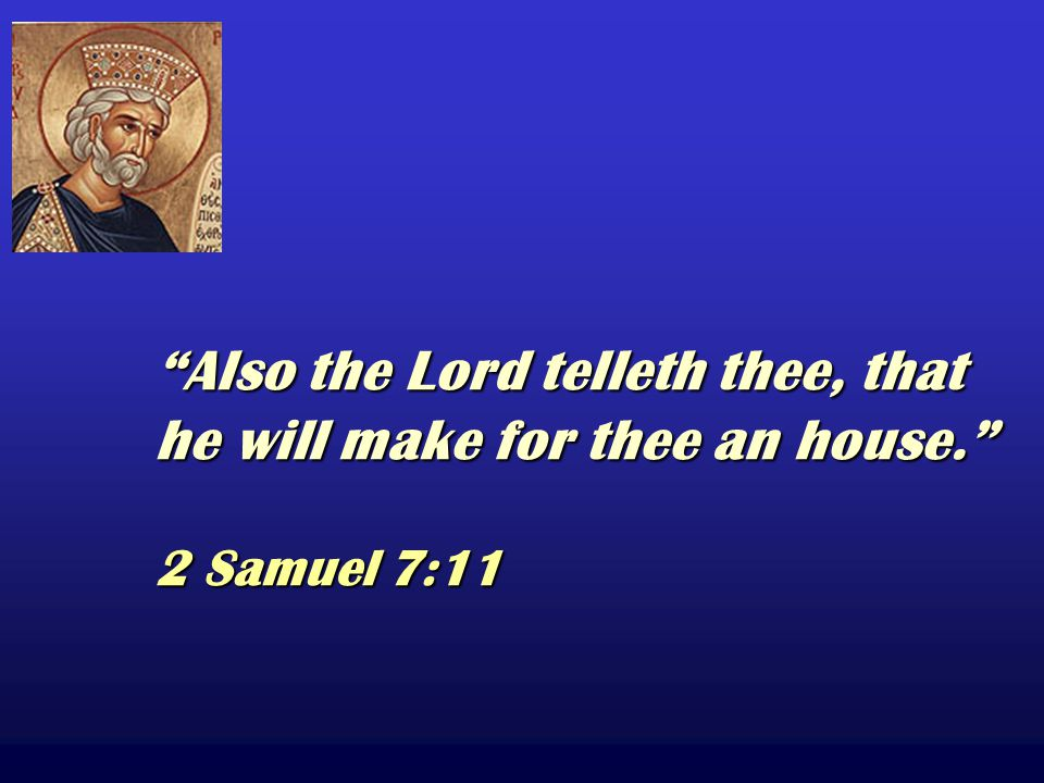 Also the Lord telleth thee, that he will make for thee an house. 2 Samuel 7:11 Also the Lord telleth thee, that he will make for thee an house. 2 Samuel 7:11