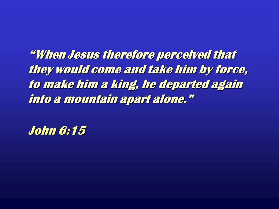 When Jesus therefore perceived that they would come and take him by force, to make him a king, he departed again into a mountain apart alone. John 6:15 When Jesus therefore perceived that they would come and take him by force, to make him a king, he departed again into a mountain apart alone. John 6:15